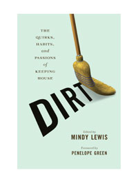 DIRT: The Quirks, Habits, and Passions of Keeping House by Editor: Mindy Lewis